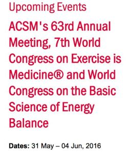 http://www.acsm.org/home/2016/05/31/default-calendar/acsm's-63rd-annual-meeting-7th-world-congress-on-exercise-is-medicine-and-world-congress-on-the-basic-science-of-energy-balance